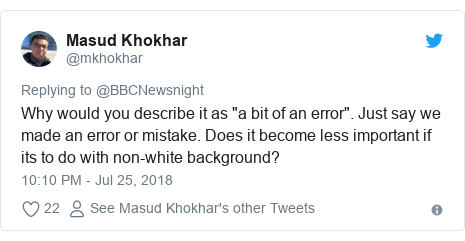 "Twitter post by @mkhokhar: Why would you describe it as ""a bit of an error"". Just say we made an error or mistake. Does it become less important if its to do with non-white background?"