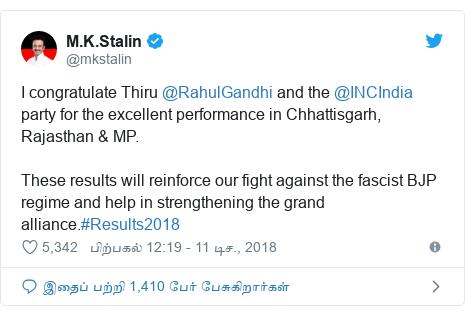 டுவிட்டர் இவரது பதிவு @mkstalin: I congratulate Thiru @RahulGandhi and the @INCIndia party for the excellent performance in Chhattisgarh, Rajasthan & MP.These results will reinforce our fight against the fascist BJP regime and help in strengthening the grand alliance.#Results2018