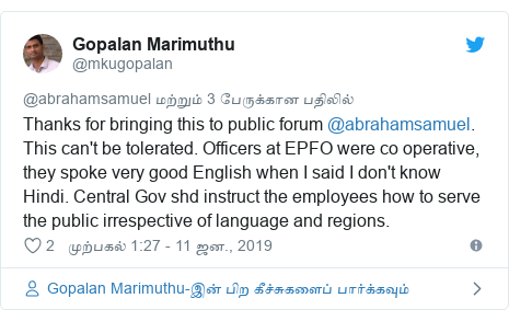 டுவிட்டர் இவரது பதிவு @mkugopalan: Thanks for bringing this to public forum @abrahamsamuel. This can't be tolerated. Officers at EPFO were co operative, they spoke very good English when I said I don't know Hindi. Central Gov shd instruct the employees how to serve the public irrespective of language and regions.