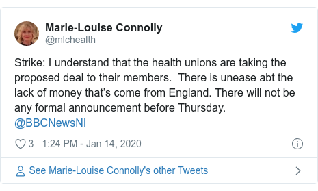 Twitter post by @mlchealth: Strike  I understand that the health unions are taking the proposed deal to their members.  There is unease abt the lack of money that's come from England. There will not be any formal announcement before Thursday.  @BBCNewsNI
