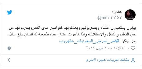 تويتر رسالة بعث بها @mm_m127: يبغون يستعبدون النساء ويضربونهم ويعاملونهم كقواصر مدى العمرويحرمونهم من حق التعليم والشغل والاستقلاليه واذا هاجرت عشان حياه طبيعيه ك انسان بالغ عاقل حر تباكو  #قطر_تحرض_السعوديات_عالهروب