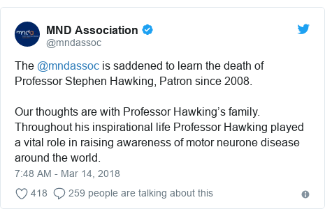 Twitter post by @mndassoc: The @mndassoc is saddened to learn the death of Professor Stephen Hawking, Patron since 2008.Our thoughts are with Professor Hawking's family. Throughout his inspirational life Professor Hawking played a vital role in raising awareness of motor neurone disease around the world.