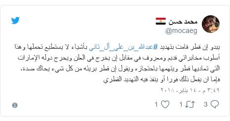 تويتر رسالة بعث بها @mocaeg: يبدو إن قطر قامت بتهديد #عبدالله_بن_علي_آل_ثاني بأشياء لا يستطيع تحملها وهذا أسلوب مخابراتي قديم ومعروف في مقابل إن يخرج في العلن ويحرج دوله الإمارات التي تعاديها قطر ويتهمها باحتجازه ويقول إن قطر بريئه من كل شيء يحاك ضدة، فإما ان يفعل ذلك فورا أو ينفذ فيه التهديد القطري