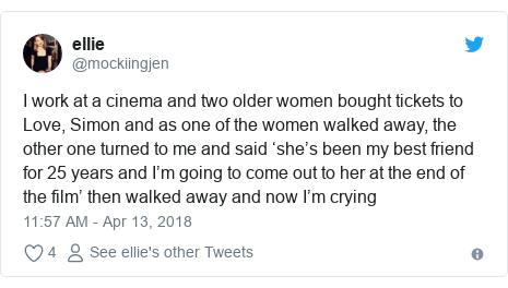 Twitter post by @mockiingjen: I work at a cinema and two older women bought tickets to Love, Simon and as one of the women walked away, the other one turned to me and said 'she's been my best friend for 25 years and I'm going to come out to her at the end of the film' then walked away and now I'm crying