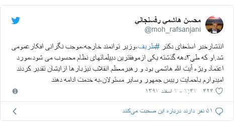 پست توییتر از @moh_rafsanjani: انتشارخبر استعفای دکتر #ظریف،وزیر توانمند خارجه،موجب نگرانی افکارعمومی شد.او که طي٣دهه گذشته یکی ازموفقترین دیپلماتهای نظام محسوب می شود،مورد اعتماد ویژه آیت الله هاشمی بود و رهبرمعظم انقلاب نیزبارها ازایشان تقدیر کردندامیدوارم باحمایت رییس جمهور وسایر مسئولان،به خدمت ادامه دهند