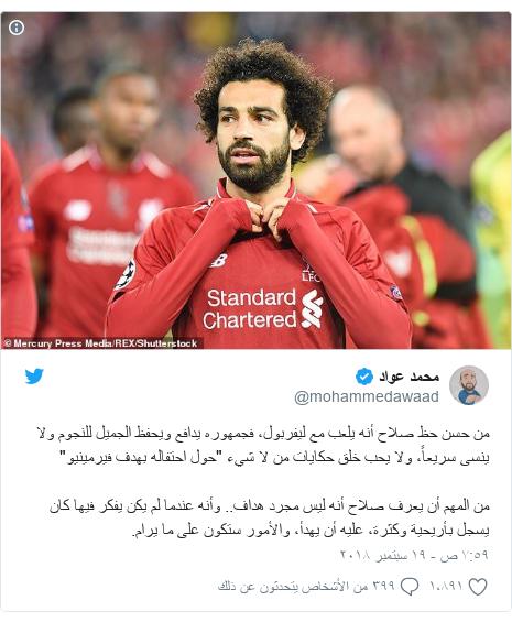 """تويتر رسالة بعث بها @mohammedawaad: من حسن حظ صلاح أنه يلعب مع ليفربول، فجمهوره يدافع ويحفظ الجميل للنجوم ولا ينسى سريعاً، ولا يحب خلق حكايات من لا شيء """"حول احتفاله بهدف فيرمينيو""""من المهم أن يعرف صلاح أنه ليس مجرد هداف.. وأنه عندما لم يكن يفكر فيها كان يسجل بأريحية وكثرة، عليه أن يهدأ، والأمور ستكون على ما يرام."""