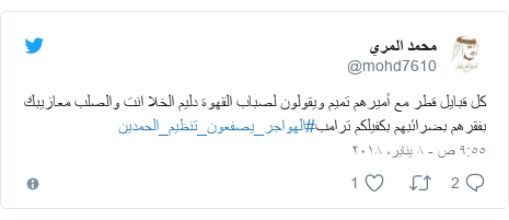 تويتر رسالة بعث بها @mohd7610: كل قبايل قطر مع أميرهم تميم ويقولون لصباب القهوة دليم الخلا انت والصلب معازيبك بفقرهم بضرائبهم بكفيلكم ترامب#الهواجر_يصفعون_تنظيم_الحمدين