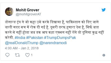 Twitter post by @mohitgroverAT: डोनाल्ड ट्रंप ने जो कहा उसे करके दिखाया है, पाकिस्तान को दिए जाने वाली मदद सच में रोक दी गई है. दूसरी तरफ हमारा देश है, सिर्फ बात करने से नहीं होता जब तक आप कड़ा एक्शन नहीं लेंगे तो दुनिया कुछ नहीं करेगी. #India #Pakistan #TrumpDumpsPak @realDonaldTrump @narendramodi