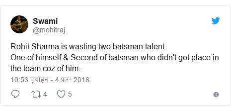ट्विटर पोस्ट @mohitraj: Rohit Sharma is wasting two batsman talent.One of himself & Second of batsman who didn't got place in the team coz of him.