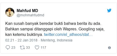 Twitter pesan oleh @mohmahfudmd: Kan susah banyak beredar bukti bahwa berita itu ada. Bahkan sampai ditanggapi oleh Wapres. Googling saja, kan ketemu buktinya.