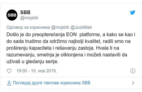 Twitter post by @mojsbb: Došlo je do preopterećenja EON  platforme, a kako se kao i do sada trudimo da održimo najbolji kvalitet, radili smo na proširenju kapaciteta i rešavanju zastoja. Hvala ti na razumevanju, smetnja je otklonjena i možeš nastaviti da uživaš u gledanju serije.