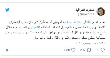 تويتر رسالة بعث بها @mokhrda: عندما احتمى #علي_عبدالله_صالح بالحوثيين لم تستطع17دولة ان تصل إليه طوال ثلاثة أعوام وعندما احتمى صالح بدول التحالف استطاع #الحوثيين القضاء عليه خلال أربع ساعات.هذا درس لكل الطغاة بأن من يراهن على شعبه سينتصر ومن يراهن على صهاينة الخليج سيكون مصيره الخزي والذل والعار والهزيمة