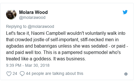 Twitter post by @molarawood: Let's face it, Naomi Campbell wouldn't voluntarily walk into that crowded jostle of self-important, stiff-necked men in agbadas and babanrigas unless she was sedated - or paid - and paid well too. This is a pampered supermodel who's treated like a goddess. It was business.