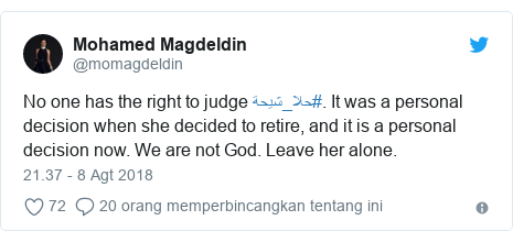 Twitter pesan oleh @momagdeldin: No one has the right to judge #حلا_شيحة. It was a personal decision when she decided to retire, and it is a personal decision now. We are not God. Leave her alone.
