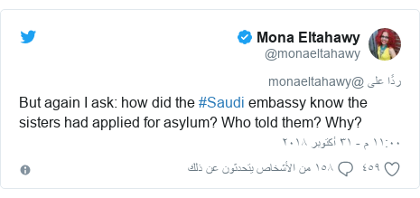 تويتر رسالة بعث بها @monaeltahawy: But again I ask  how did the #Saudi embassy know the sisters had applied for asylum? Who told them? Why?