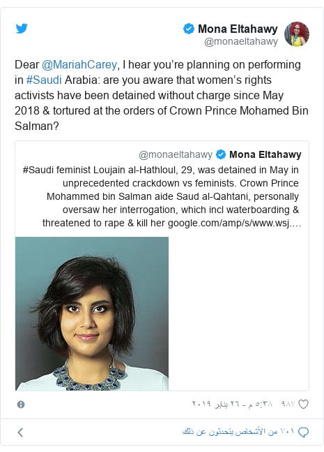 تويتر رسالة بعث بها @monaeltahawy: Dear @MariahCarey, I hear you're planning on performing in #Saudi Arabia  are you aware that women's rights activists have been detained without charge since May 2018 & tortured at the orders of Crown Prince Mohamed Bin Salman?