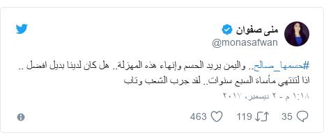 تويتر رسالة بعث بها @monasafwan: #حسمها_صالح.. واليمن يريد الحسم وإنهاء هذه المهزلة.. هل كان لدينا بديل افضل .. اذا لتنتهي مأساة السبع سنوات.. لقد جرب الشعب وتاب