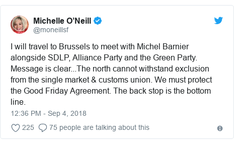 Twitter post by @moneillsf: I will travel to Brussels to meet with Michel Barnier alongside SDLP, Alliance Party and the Green Party. Message is clear...The north cannot withstand exclusion from the single market & customs union. We must protect the Good Friday Agreement. The back stop is the bottom line.