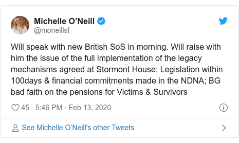 Twitter post by @moneillsf: Will speak with new British SoS in morning. Will raise with him the issue of the full implementation of the legacy mechanisms agreed at Stormont House; Legislation within 100days & financial commitments made in the NDNA; BG bad faith on the pensions for Victims & Survivors
