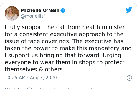 Twitter post by @moneillsf: I fully support the call from health minister for a consistent executive approach to the issue of face coverings. The executive has taken the power to make this mandatory and I support us bringing that forward. Urging everyone to wear them in shops to protect themselves & others