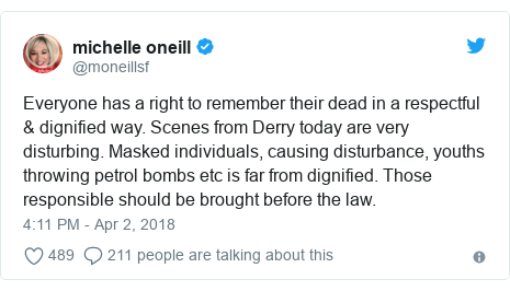 Twitter post by @moneillsf: Everyone has a right to remember their dead in a respectful & dignified way. Scenes from Derry today are very disturbing. Masked individuals, causing disturbance, youths throwing petrol bombs etc is far from dignified. Those responsible should be brought before the law.