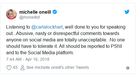 Twitter post by @moneillsf: Listening to @carlalockhart, well done to you for speaking out...Abusive, nasty or disrespectful comments towards anyone on social media are totally unacceptable.  No one should have to tolerate it. All should be reported to PSNI and to the Social Media platform.