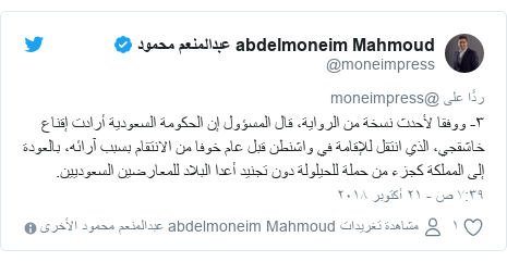 تويتر رسالة بعث بها @moneimpress: ٣- ووفقا لأحدث نسخة من الرواية، قال المسؤول إن الحكومة السعودية أرادت إقناع خاشقجي، الذي انتقل للإقامة في واشنطن قبل عام خوفا من الانتقام بسبب آرائه، بالعودة إلى المملكة كجزء من حملة للحيلولة دون تجنيد أعدا البلاد للمعارضين السعوديين.