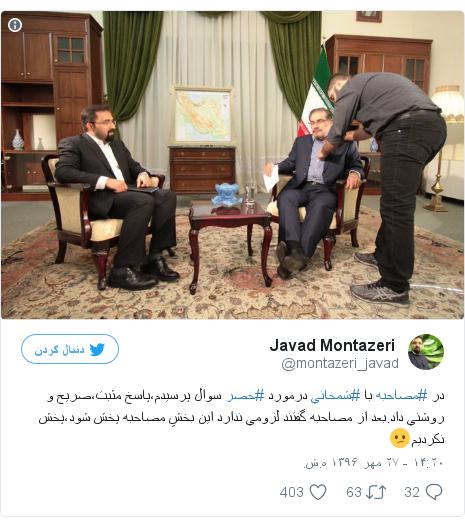 پست توییتر از @montazeri_javad: در #مصاحبه با #شمخاني درمورد #حصر سوال پرسيدم،پاسخ مثبت،صريح و روشني داد.بعد از مصاحبه گفتند لزومي ندارد اين بخشِ مصاحبه پخش شود،پخش نكرديم😕