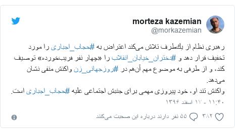 پست توییتر از @morkazemian: رهبرى نظام از يكطرف تلاش میکند اعتراض به #حجاب_اجباری را مورد تخفیف قرار دهد و #دختران_خیابان_انقلاب را «چهار نفر فریبخورده» توصیف کند، و از طرفی به موضوع مهم آنهم در #روزجهانی_زن واکنش منفی نشان میدهد.واکنش تند او، خود پیروزی مهمی برای جنبش اجتماعی علیه #حجاب_اجبارى است.