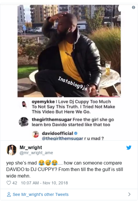 Twitter post by @mr_wright_ame: yep she's mad 😂😅😂.... how can someone compare DAVIDO to DJ CUPPY? From then till the the gulf is still wide mehn.
