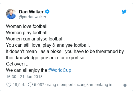 Twitter pesan oleh @mrdanwalker: Women love football.Women play football.Women can analyse football.You can still love, play & analyse football. It doesn't mean - as a bloke - you have to be threatened by their knowledge, presence or expertise.Get over it.We can all enjoy the #WorldCup