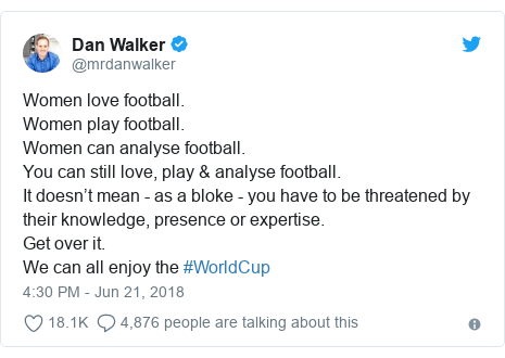Twitter post by @mrdanwalker: Women love football.Women play football.Women can analyse football.You can still love, play & analyse football. It doesn't mean - as a bloke - you have to be threatened by their knowledge, presence or expertise.Get over it.We can all enjoy the #WorldCup