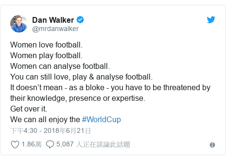 Twitter 用戶名 @mrdanwalker: Women love football.Women play football.Women can analyse football.You can still love, play & analyse football. It doesn't mean - as a bloke - you have to be threatened by their knowledge, presence or expertise.Get over it.We can all enjoy the #WorldCup