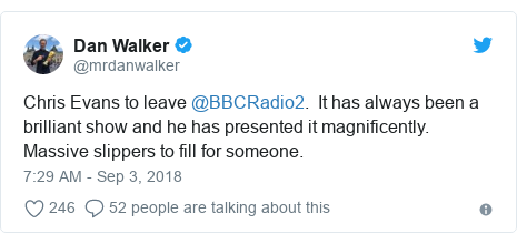 Twitter post by @mrdanwalker: Chris Evans to leave @BBCRadio2.  It has always been a brilliant show and he has presented it magnificently.  Massive slippers to fill for someone.
