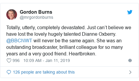 Twitter post by @mrgordonburns: Totally, utterly, completely devastated. Just can't believe we have lost the lovely hugely talented Dianne Oxberry. @BBCNWT will never be the same again. She was an outstanding broadcaster, brilliant colleague for so many years and a very good friend. Heartbroken.