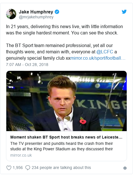 Twitter post by @mrjakehumphrey: In 21 years, delivering this news live, with little information was the single hardest moment. You can see the shock.The BT Sport team remained professional, yet all our thoughts were, and remain with, everyone at @LCFC a genuinely special family club xx