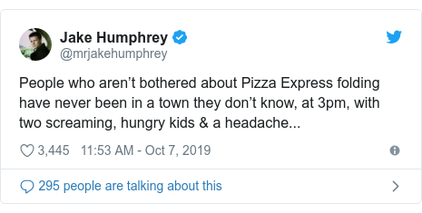 Twitter post by @mrjakehumphrey: People who aren't bothered about Pizza Express folding have never been in a town they don't know, at 3pm, with two screaming, hungry kids & a headache...