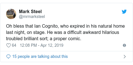 Twitter post by @mrmarksteel: Oh bless that Ian Cognito, who expired in his natural home last night, on stage. He was a difficult awkward hilarious troubled brilliant sort; a proper comic.