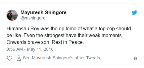 Twitter post by @mshingore: Himanshu Roy was the epitome of what a top cop should be like. Even the strongest have their weak moments. Onwards brave son. Rest in Peace.