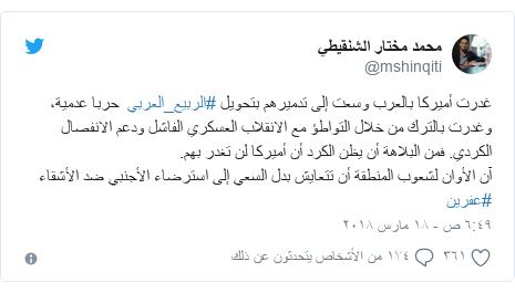 تويتر رسالة بعث بها @mshinqiti: غدرت أميركا بالعرب وسعت إلى تدميرهم بتحويل #الربيع_العربي  حربا عدمية، وغدرت بالترك من خلال التواطؤ مع الانقلاب العسكري الفاشل ودعم الانفصال الكردي. فمن البلاهة أن يظن الكرد أن أميركا لن تغدر بهم. آن الأوان لشعوب المنطقة أن تتعايش بدل السعي إلى استرضاء الأجنبي ضد الأشقاء #عفرين