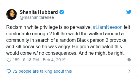 Twitter post by @msshanitarenee: Racism n white privilege is so pervasive, #LiamNeeson felt comfortable enough 2 tell the world the walked around a community in search of a random Black person 2 provoke and kill because he was angry. He prob anticipated this would come w/ no consequences. And he might be right.