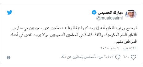تويتر رسالة بعث بها @mualosaimi: توضح وزارة التعليم أنه لايوجد لديها نية لتوظيف معلمين غير سعوديين في مدارس التعليم العام الحكومية، والثقة  كاملة في المعلمين السعوديين ،ولا يوجد نقص في أعداد المؤهلين منهم..