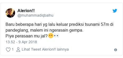 Twitter pesan oleh @muhammadiqbalhu: Baru beberapa hari yg lalu keluar prediksi tsunami 57m di pandeglang, malem ini ngerasain gempa.Piye perasaan mu jal?😶👀
