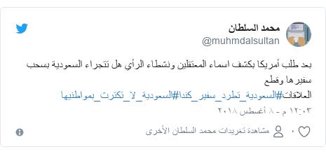 تويتر رسالة بعث بها @muhmdalsultan: بعد طلب أمريكا بكشف اسماء المعتقلين ونشطاء الرأي هل تتجراء السعودية بسحب سفيرها وقطع العلاقات#السعودية_تطرد_سفير_كندا#السعودية_لا_تكترث_بمواطنيها