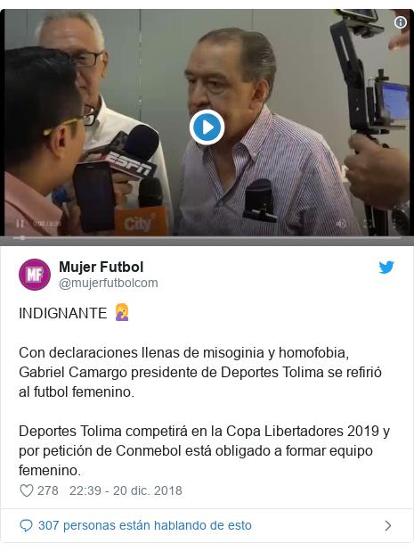 Publicación de Twitter por @mujerfutbolcom: INDIGNANTE 🤦♀️Con declaraciones llenas de misoginia y homofobia, Gabriel Camargo presidente de Deportes Tolima se refirió al futbol femenino.Deportes Tolima competirá en la Copa Libertadores 2019 y por petición de Conmebol está obligado a formar equipo femenino.
