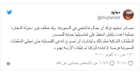 تويتر رسالة بعث بها @mujtahidd: مصادر مجتهد تؤكد أن جمال خاشقجي في السعودية، وقد خطف فور دخوله السفارة بعملية أعدت بإتقان أتحفظ على تفاصيلها حماية للمصدر.السلطات التركية تعلم ذلك واختارت أن تصرح أنه في القنصلية حتى تعطي السلطات السعودية فرصة لإعادته لتركيا ثم إطفاء الأزمة بهدوء