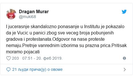 Twitter post by @muki68: I jucerasnje skandalozno ponasanje u Institutu je pokazalo da je Vucic u panici zbog sve veceg broja pobunjenih gradova i protestanata.Odgovor na nase proteste nemaju.Pretnje vanrednim izborima su prazna prica.Pritisak moramo pojacati