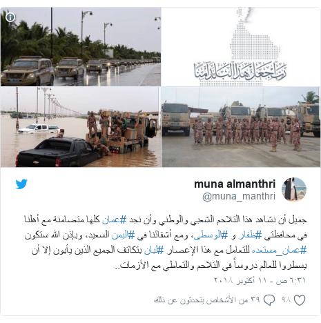 تويتر رسالة بعث بها @muna_manthri: جميل أن نشاهد هذا التلاحم الشعبي والوطني وأن نجد #عمان كلها متضامنة مع أهلنا في محافظتي #ظفار و #الوسطى، ومع أشقائنا في #اليمن السعيد، وبإذن الله ستكون #عمان_مستعده للتعامل مع هذا الإعصار #لبان بتكاتف الجميع الذين يأبون إلا أن يسطروا للعالم دروساً في التلاحم والتعاطي مع الأزمات..