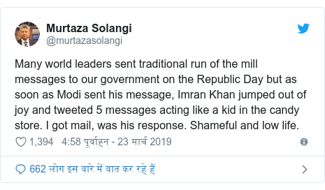 ट्विटर पोस्ट @murtazasolangi: Many world leaders sent traditional run of the mill messages to our government on the Republic Day but as soon as Modi sent his message, Imran Khan jumped out of joy and tweeted 5 messages acting like a kid in the candy store. I got mail, was his response. Shameful and low life.