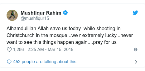 Twitter post by @mushfiqur15: Alhamdulillah Allah save us today  while shooting in Christchurch in the mosque...we r extremely lucky...never want to see this things happen again....pray for us